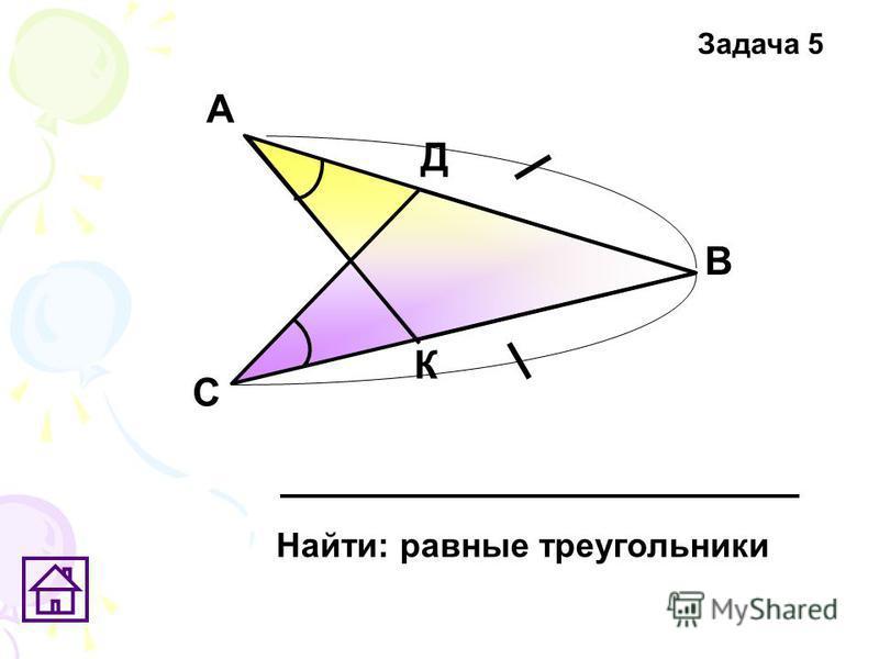 К Д С В А Найти: равные треугольники Задача 5