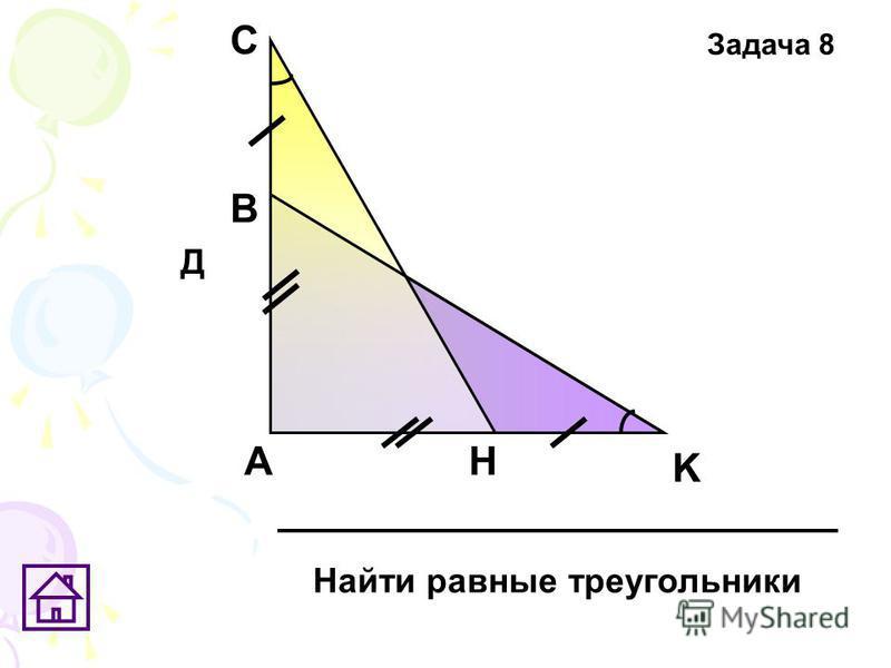 А K С В H Найти равные треугольники Д Задача 8