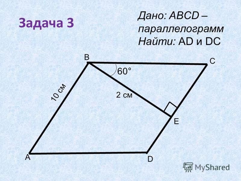 Задача 3 B A D Е C 60° Дано: ABCD – параллелограмм Найти: АD и DС 2 см 10 см