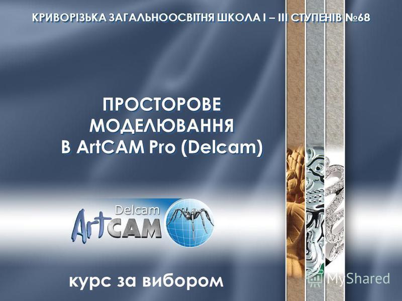 ПРОСТОРОВЕМОДЕЛЮВАННЯ В ArtCAM Pro (Delcam) ПРОСТОРОВЕМОДЕЛЮВАННЯ КРИВОРІЗЬКА ЗАГАЛЬНООСВІТНЯ ШКОЛА І – ІІІ СТУПЕНІВ 68 курс за вибором