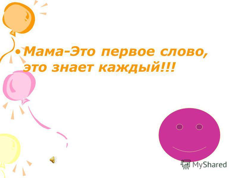 Мама-Это первое слово, это знает каждый!!!