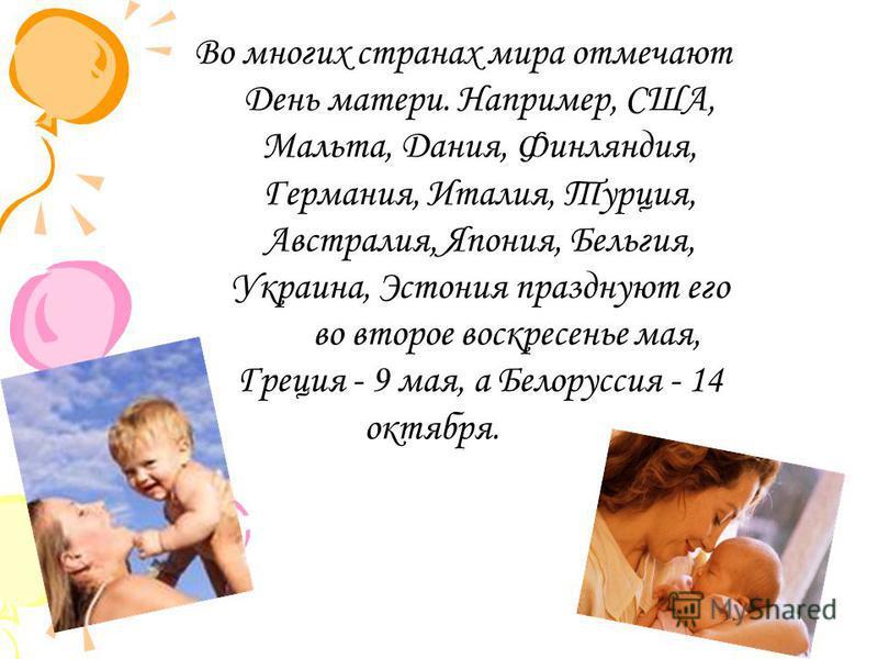 Во многих странах мира отмечают День матери. Например, США, Мальта, Дания, Финляндия, Германия, Италия, Турция, Австралия, Япония, Бельгия, Украина, Эстония празднуют его во второе воскресенье мая, Греция - 9 мая, а Белоруссия - 14 октября.