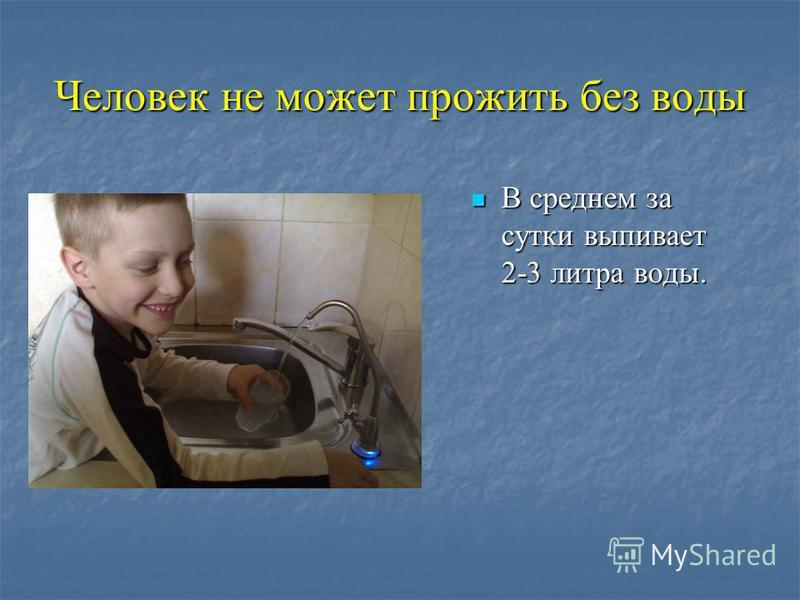Человек не может прожить без воды В среднем за сутки выпивает 2-3 литра воды. В среднем за сутки выпивает 2-3 литра воды.