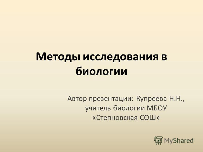 Методы исследования в биологии Автор презентации: Купреева Н.Н., учитель биологии МБОУ «Степновская СОШ»