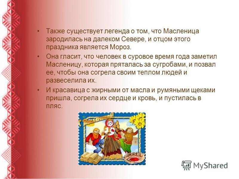 Также существует легенда о том, что Масленица зародилась на далеком Севере, и отцом этого праздника является Мороз. Она гласит, что человек в суровое время года заметил Масленицу, которая пряталась за сугробами, и позвал ее, чтобы она согрела своим т