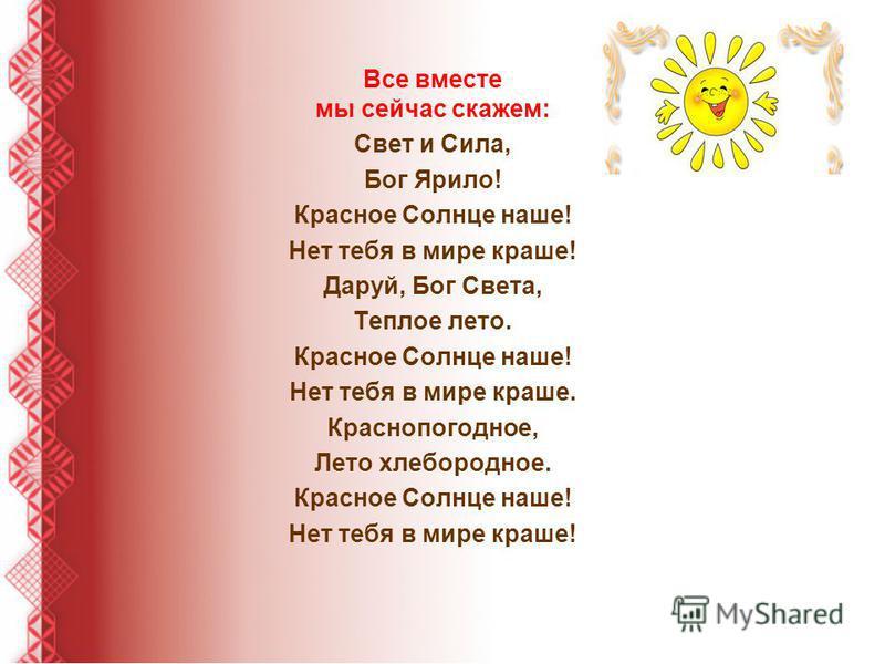 Все вместе мы сейчас скажем: Свет и Сила, Бог Ярило! Красное Солнце наше! Нет тебя в мире краше! Даруй, Бог Света, Теплое лето. Красное Солнце наше! Нет тебя в мире краше. Краснопогодное, Лето хлебородное. Красное Солнце наше! Нет тебя в мире краше!