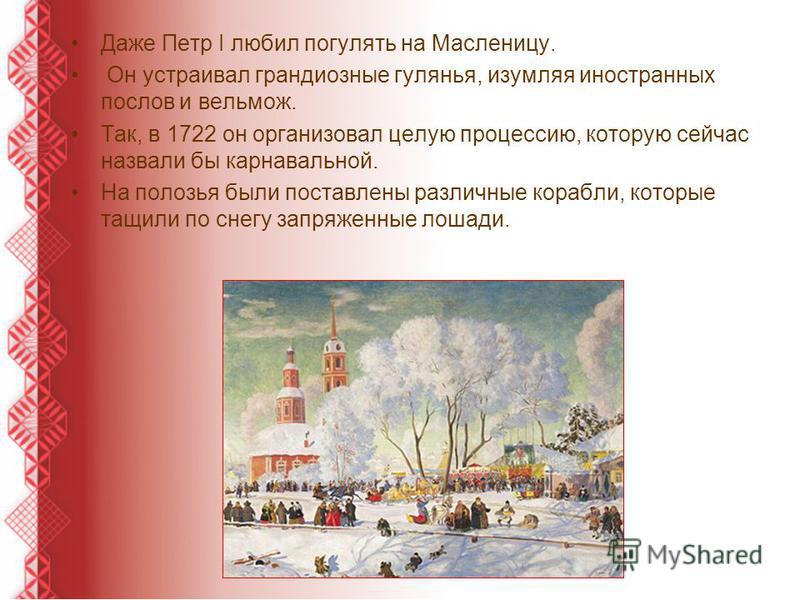 Даже Петр I любил погулять на Масленицу. Он устраивал грандиозные гулянья, изумляя иностранных послов и вельмож. Так, в 1722 он организовал целую процессию, которую сейчас назвали бы карнавальной. На полозья были поставлены различные корабли, которые