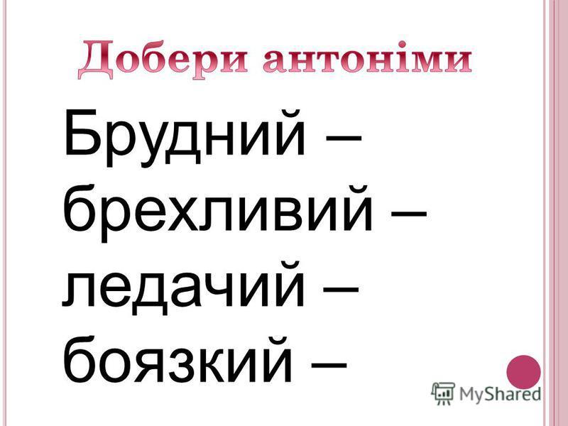 Брудний – брехливий – ледачий – боязкий –