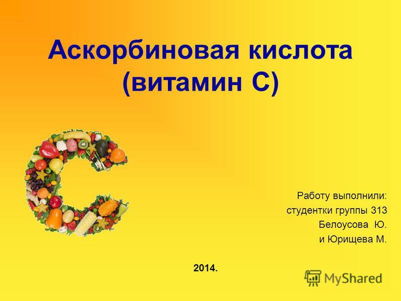 Аскорбиновая кислота (витамин С) Работу выполнили: студентки группы 313 Белоусова Ю. и Юрищева М. 2014.