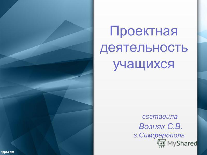 Проектная деятельность учащихся составила Возняк С.В. г.Симферополь