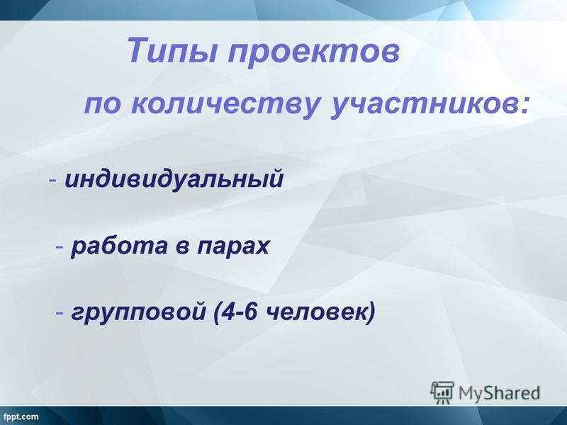 Типы проектов по количеству участников: - индивидуальный - работа в парах - групповой (4-6 человек)