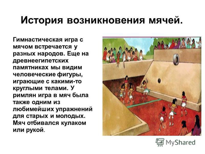 Гимнастическая игра с мячом встречается у разных народов. Еще на древнеегипетских памятниках мы видим человеческие фигуры, играющие с какими-то круглыми телами. У римлян игра в мяч была также одним из любимейших упражнений для старых и молодых. Мяч о