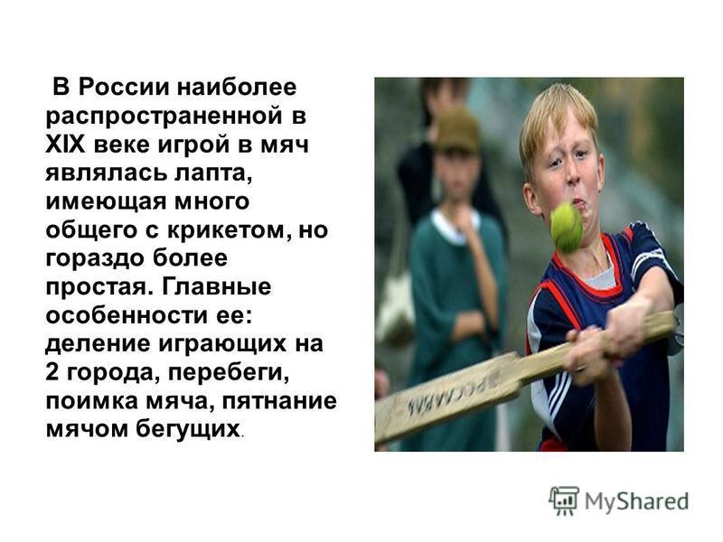 В России наиболее распространенной в XIX веке игрой в мяч являлась лапта, имеющая много общего с крикетом, но гораздо более простая. Главные особенности ее: деление играющих на 2 города, перебеги, поимка мяча, пятнание мячом бегущих.