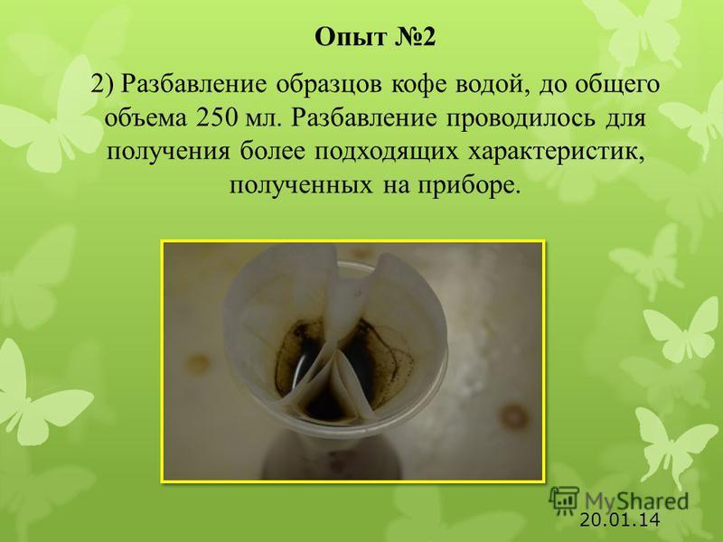 Опыт 2 2) Разбавление образцов кофе водой, до общего объема 250 мл. Разбавление проводилось для получения более подходящих характеристик, полученных на приборе. 20.01.14