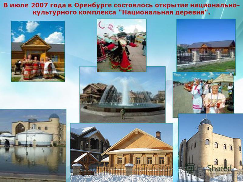 В июле 2007 года в Оренбурге состоялось открытие национально- культурного комплекса Национальная деревня.
