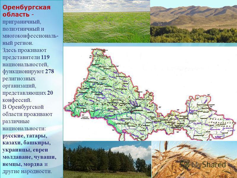 Оренбургская область - приграничный, полиэтничный и многоконфессиональный регион. Здесь проживают представители 119 национальностей, функционируют 278 религиозных организаций, представляющих 20 конфессий. В Оренбургской области проживают различные на