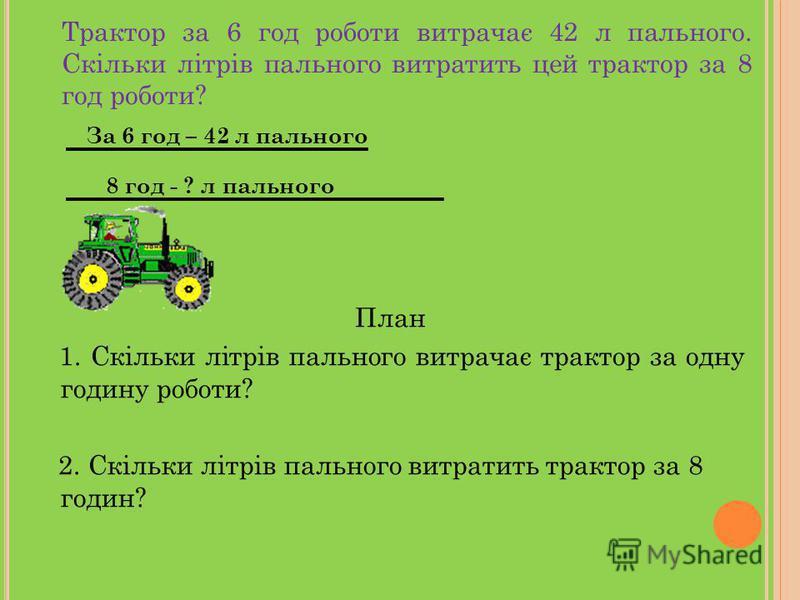 Трактор за 6 год роботи витрачає 42 л пального. Скільки літрів пального витратить цей трактор за 8 год роботи? 42 6 8 ?