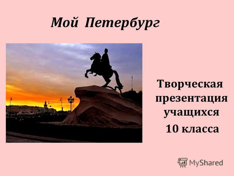 Мой Петербург Творческая презентация учащихся 10 класса