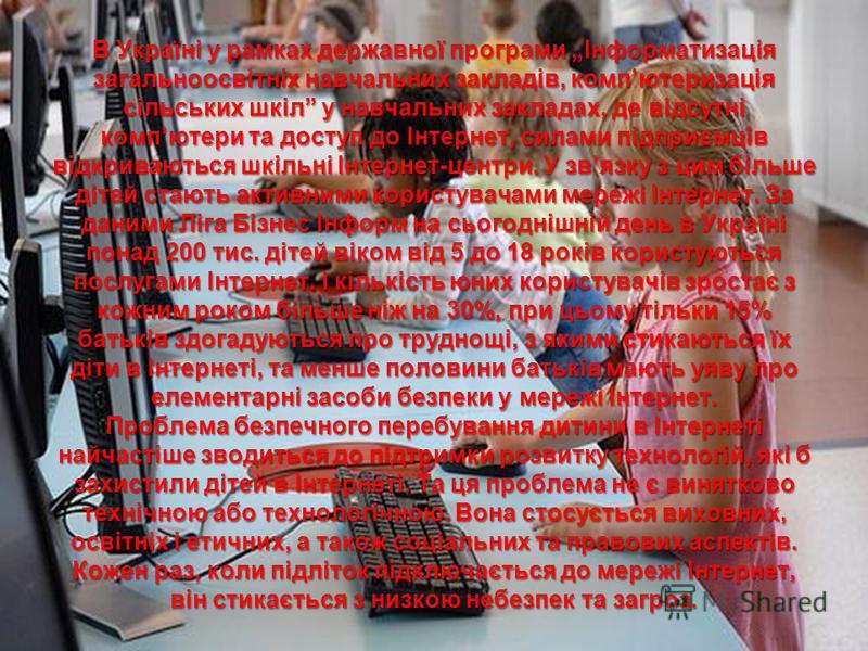 В Україні у рамках державної програми Інформатизація загальноосвітніх навчальних закладів, компютеризація сільських шкіл у навчальних закладах, де відсутні компютери та доступ до Інтернет, силами підприємців відкриваються шкільні Інтернет-центри. У з
