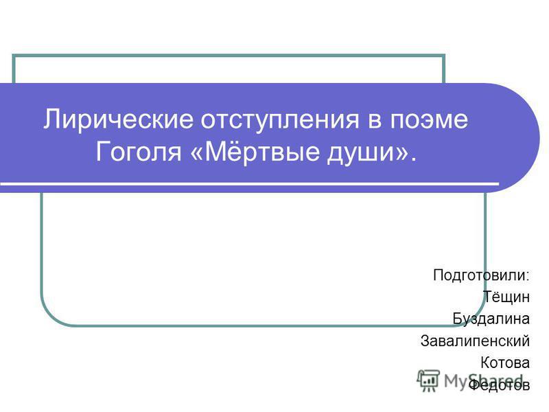 Лирические отступления в поэме Гоголя «Мёртвые души». Подготовили: Тёщин Буздалина Завалипенский Котова Федотов