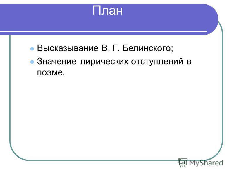 План Высказывание В. Г. Белинского; Значение лирических отступлений в поэме.