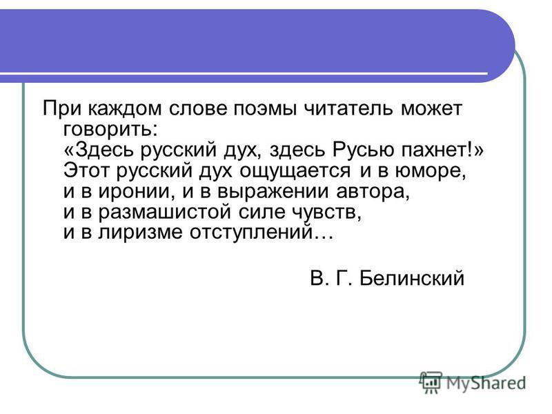 При каждом слове поэмы читатель может говорить: «Здесь русский дух, здесь Русью пахнет!» Этот русский дух ощущается и в юморе, и в иронии, и в выражении автора, и в размашистой силе чувств, и в лиризме отступлений… В. Г. Белинский
