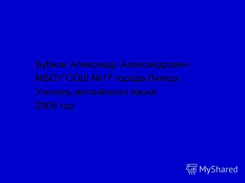 Бубнов Александр Александрович МБОУ СОШ 17 города Липецк Учитель английского языка 2009 год