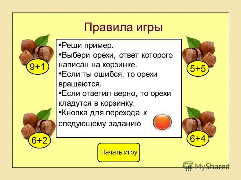 Правила игры 9+16+25+56+4 Начать игру Реши пример. Выбери орехи, ответ которого написан на корзинке. Если ты ошибся, то орехи вращаются. Если ответил верно, то орехи кладутся в корзинку. Кнопка для перехода к следующему заданию