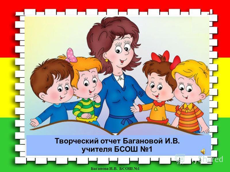 Баганова И.В. БСОШ 1 Творческий отчет Багановой И.В. учителя БСОШ 1