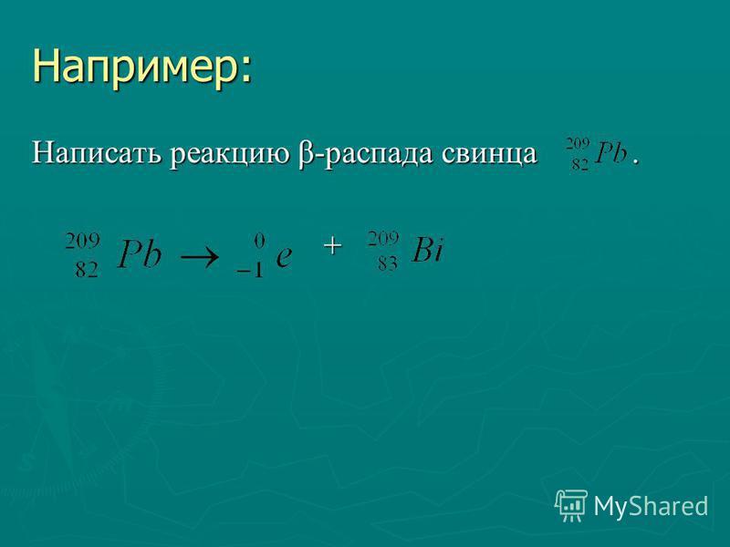 Например: Написать реакцию β-распада свинца. +