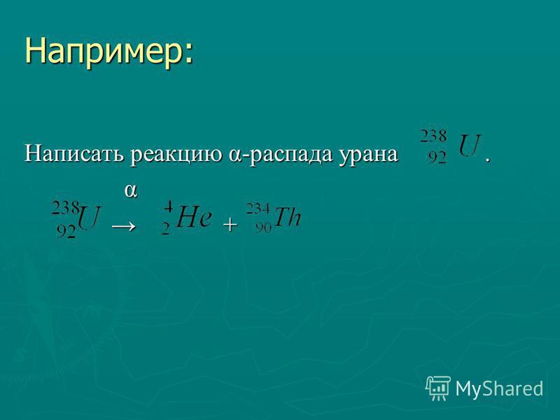 Например: Написать реакцию α-распада урана. α + +