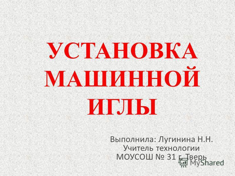 УСТАНОВКА МАШИННОЙ ИГЛЫ Выполнила: Лугинина Н.Н. Учитель технологии МОУСОШ 31 г. Тверь
