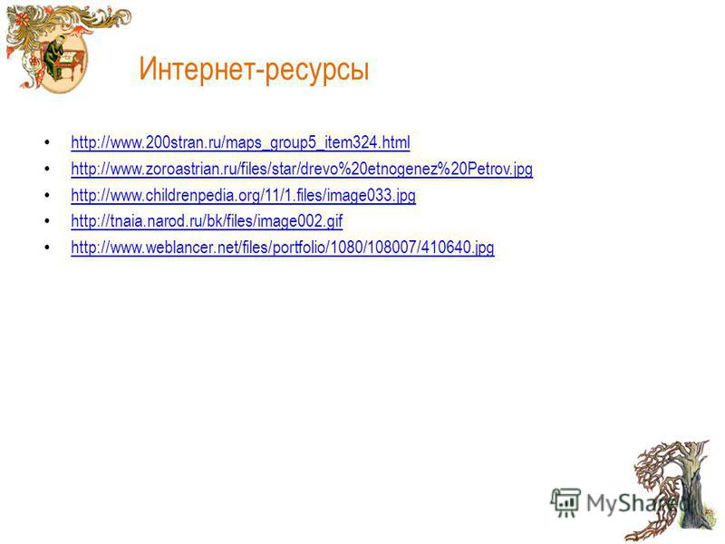 Интернет-ресурсы http://www.200stran.ru/maps_group5_item324.html http://www.zoroastrian.ru/files/star/drevo%20etnogenez%20Petrov.jpg http://www.childrenpedia.org/11/1.files/image033.jpg http://tnaia.narod.ru/bk/files/image002.gif http://www.weblancer