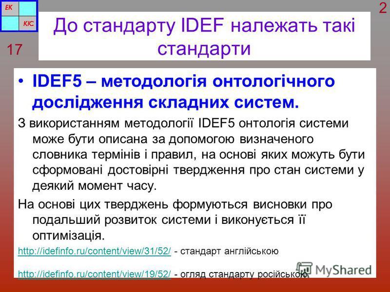 До стандарту IDEF належать такі стандарти IDEF5 – методологія онтологічного дослідження складних систем. З використанням методології IDEF5 онтологія системи може бути описана за допомогою визначеного словника термінів і правил, на основі яких можуть