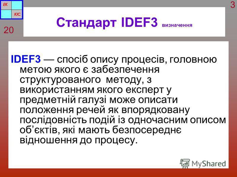 Стандарт IDEF3 визначення IDEF3 спосіб опису процесів, головною метою якого є забезпечення структурованого методу, з використанням якого експерт у предметній галузі може описати положення речей як впорядковану послідовність подій із одночасним описом