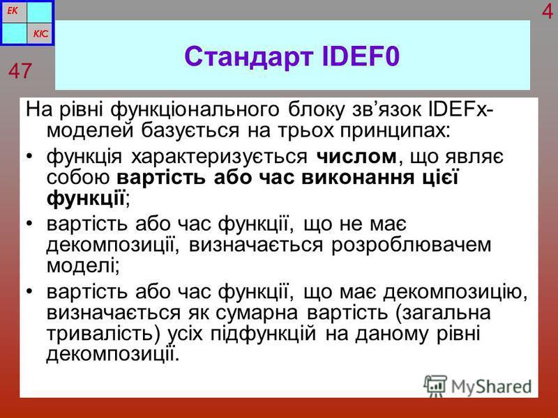 Стандарт IDEF0 На рівні функціонального блоку звязок IDEFx- моделей базується на трьох принципах: функція характеризується числом, що являє собою вартість або час виконання цієї функції; вартість або час функції, що не має декомпозиції, визначається