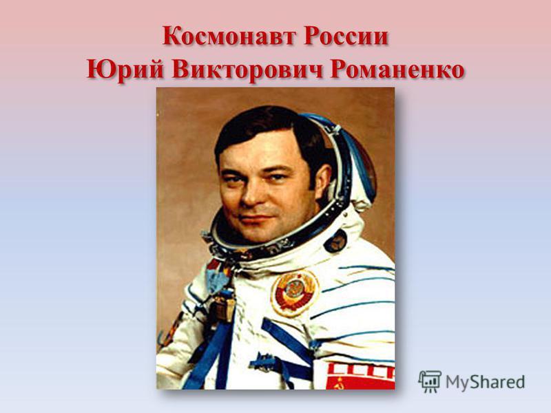 Космонавт России Юрий Викторович Романенко