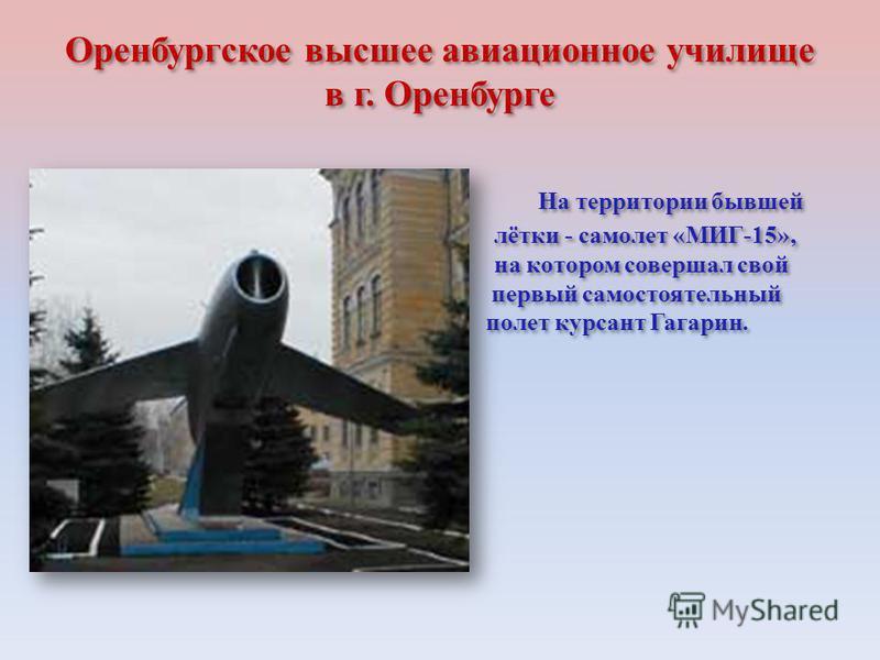 Оренбургское высшее авиационное училище в г. Оренбурге На территории бывшей лётки - самолет «МИГ-15», на котором совершал свой первый самостоятельный полет курсант Гагарин.