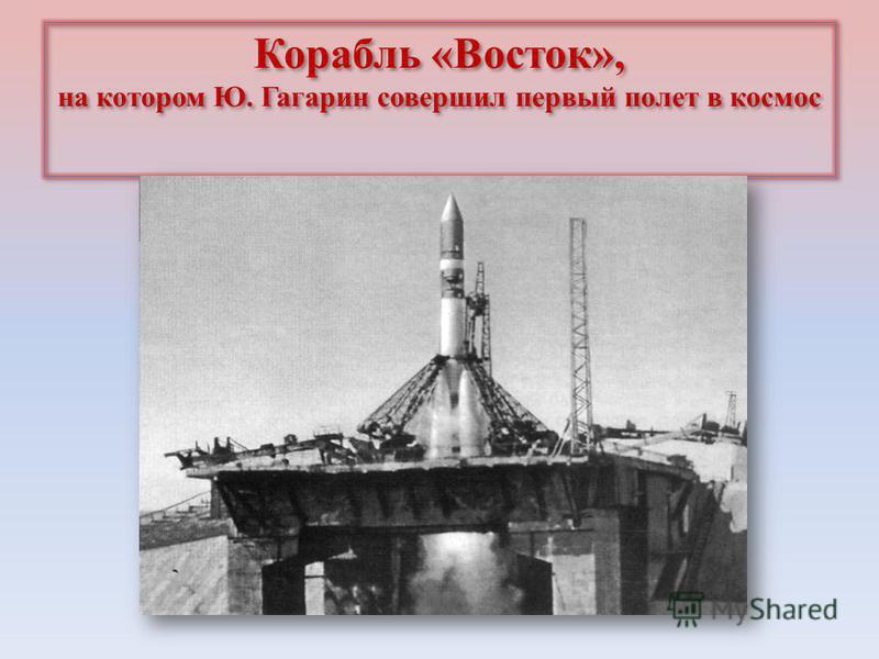 Корабль «Восток», на котором Ю. Гагарин совершил первый полет в космос