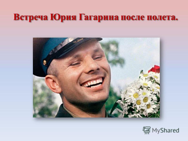 Встреча Юрия Гагарина после полета.Встреча Юрия Гагарина после полета.