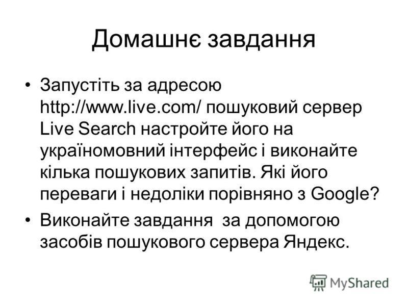 Домашнє завдання Запустіть за адресою http://www.live.com/ пошуковий сервер Live Search настройте його на україномовний інтерфейс і виконайте кілька пошукових запитів. Які його переваги і недоліки порівняно з Google? Виконайте завдання за допомогою з