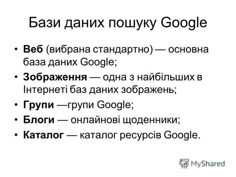 Бази даних пошуку Google Веб (вибрана стандартно) основна база даних Google; Зображення одна з найбільших в Інтернеті баз даних зображень; Групи групи Google; Блоги онлайнові щоденники; Каталог каталог ресурсів Google.