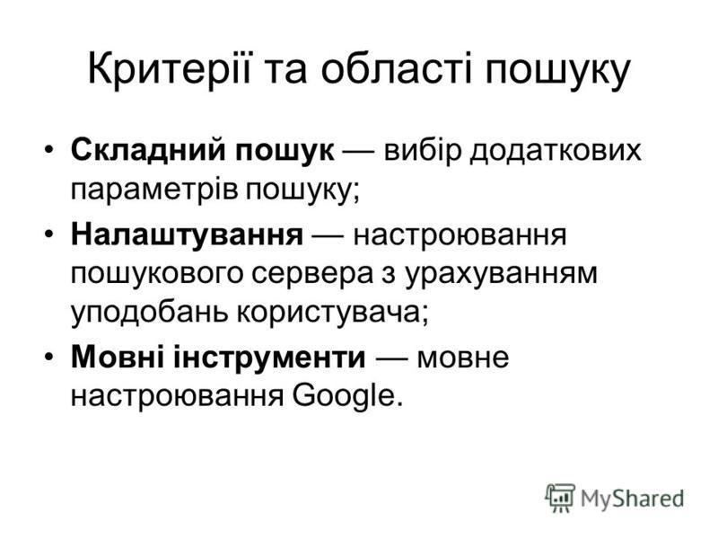 Критерії та області пошуку Складний пошук вибір додаткових параметрів пошуку; Налаштування настроювання пошукового сервера з урахуванням уподобань користувача; Мовні інструменти мовне настроювання Google.
