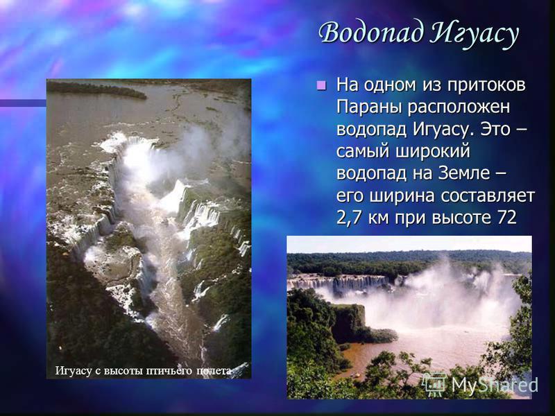 Водопад Игуасу На одном из притоков Параны расположен водопад Игуасу. Это – самый широкий водопад на Земле – его ширина составляет 2,7 км при высоте 72 м. Игуасу с высоты птичьего полета