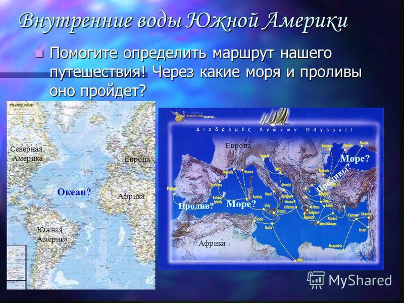 Внутренние воды Южной Америки Помогите определить маршрут нашего путешествия! Через какие моря и проливы оно пройдет? Помогите определить маршрут нашего путешествия! Через какие моря и проливы оно пройдет? Море? Океан? Море? Пролив? Проливы? Южная Ам