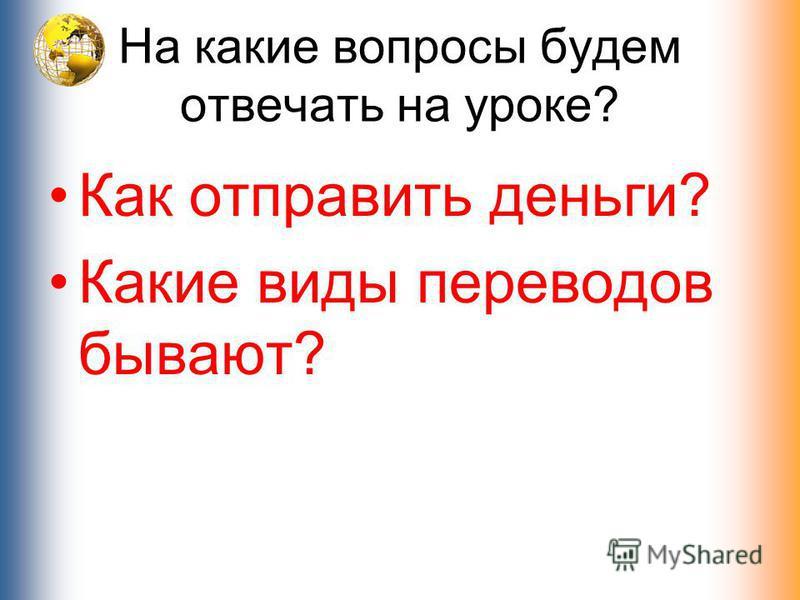 На какие вопросы будем отвечать на уроке? Как отправить деньги? Какие виды переводов бывают?