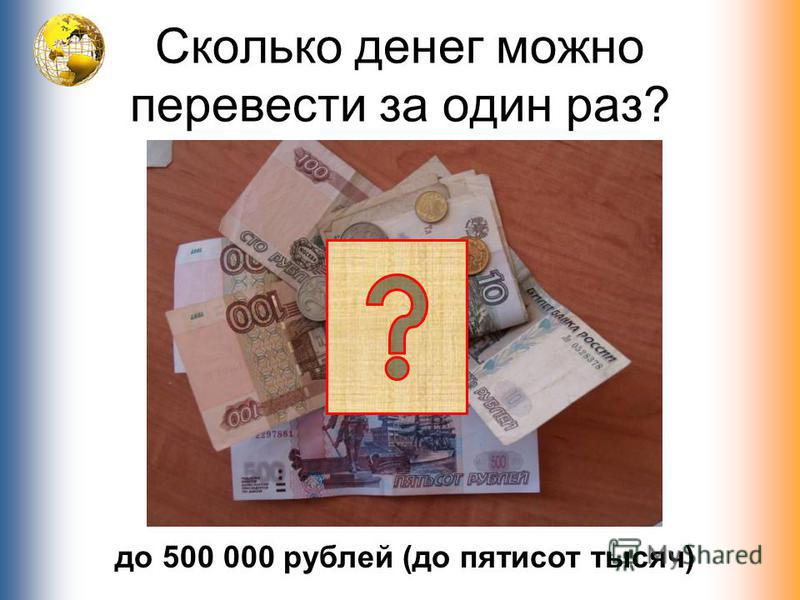 Сколько денег можно перевести за один раз? до 500 000 рублей (до пятисот тысяч)