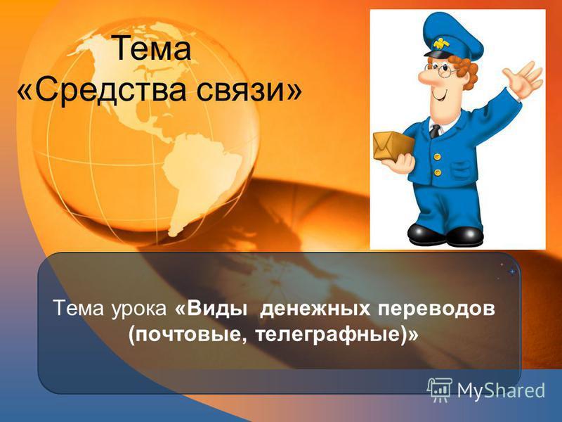 Тема урока «Виды денежных переводов (почтовые, телеграфные)» Тема «Средства связи»