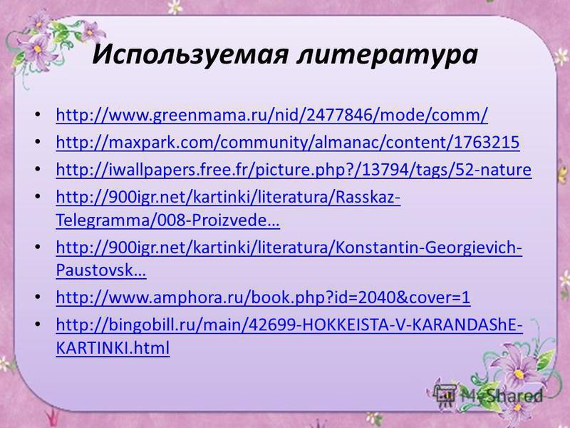 Используемая литература http://www.greenmama.ru/nid/2477846/mode/comm/ http://maxpark.com/community/almanac/content/1763215 http://iwallpapers.free.fr/picture.php?/13794/tags/52-nature http://900igr.net/kartinki/literatura/Rasskaz- Telegramma/008-Pro