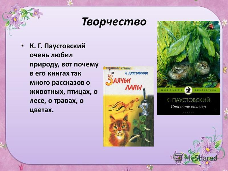 Творчество К. Г. Паустовский очень любил природу, вот почему в его книгах так много рассказов о животных, птицах, о лесе, о травах, о цветах.